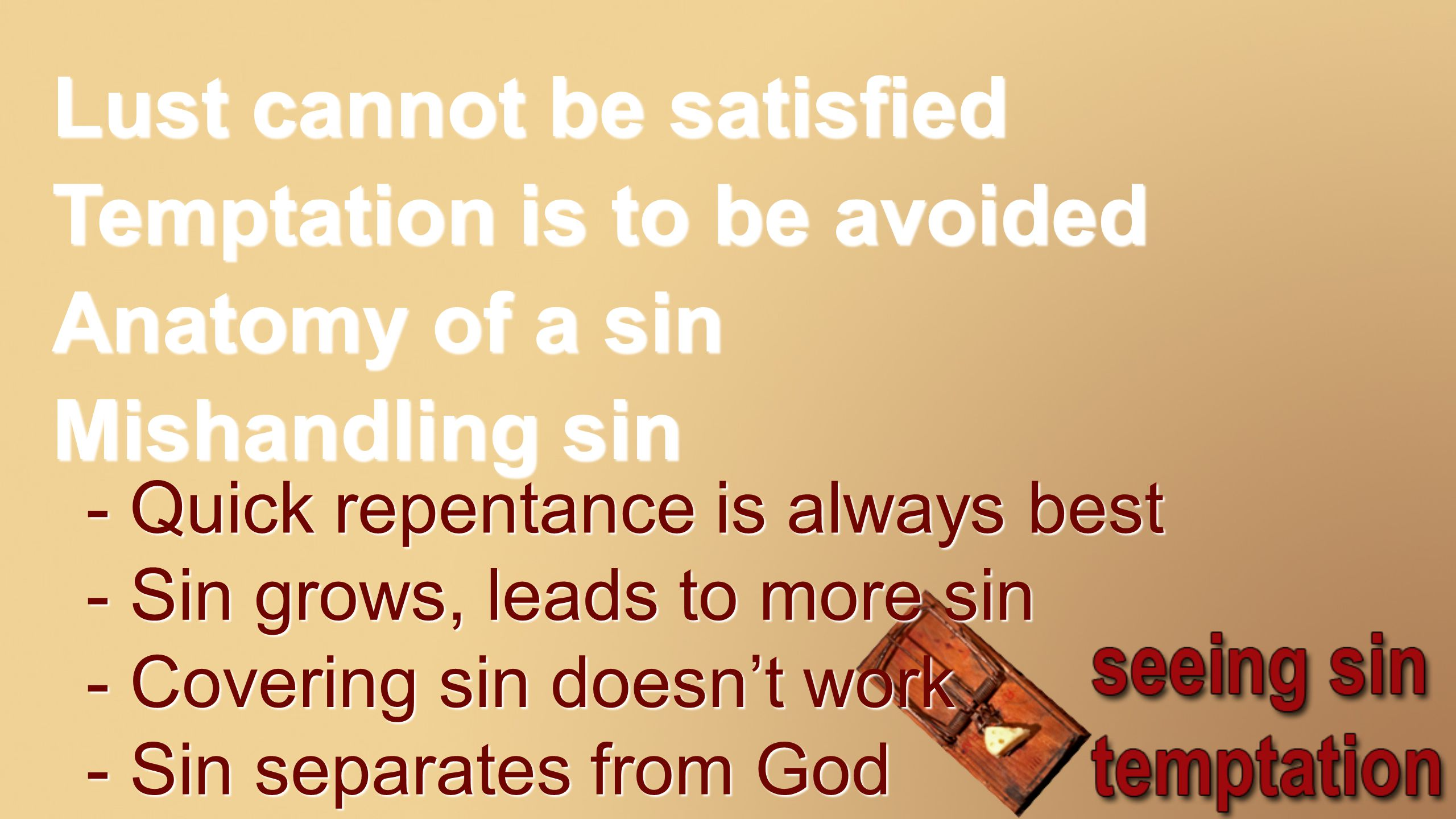 Lust cannot be satisfied Temptation is to be avoided Anatomy of a sin Mishandling sin - Quick repentance is always best - Sin grows, leads to more sin - Covering sin doesn't work - Sin separates from God