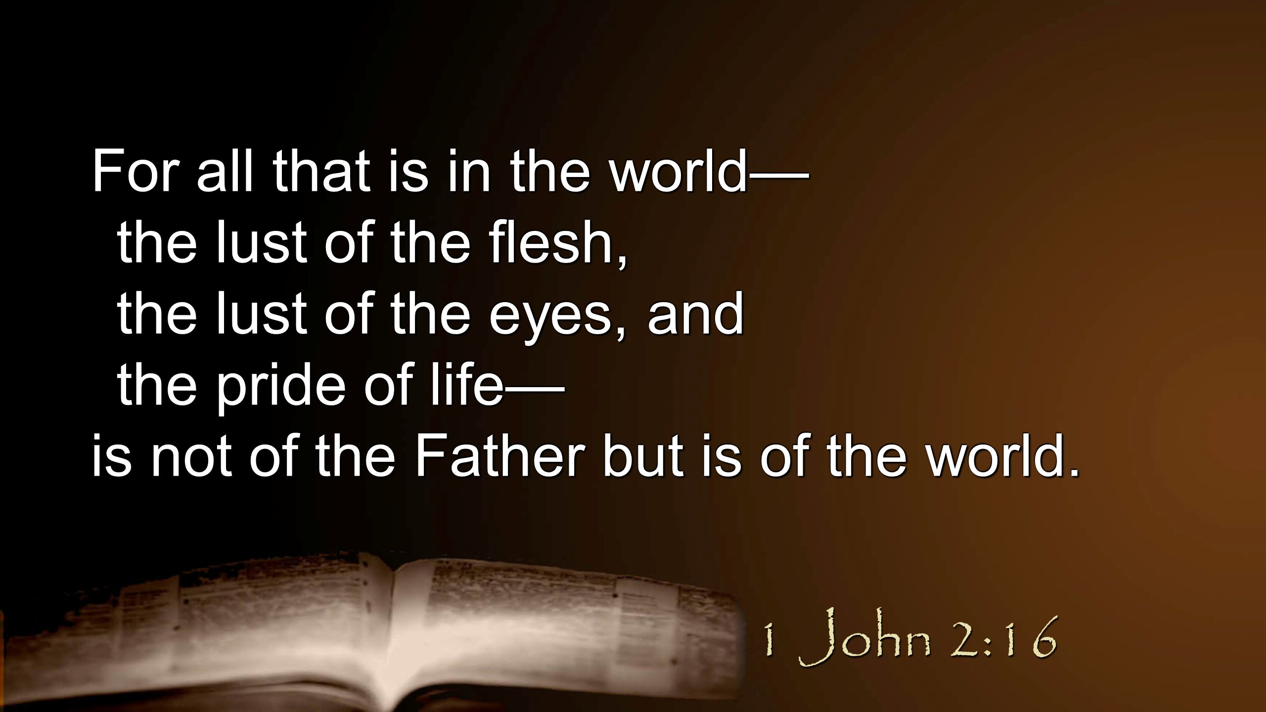 For all that is in the world— the lust of the flesh, the lust of the eyes, and the pride of life— is not of the Father but is of the world.