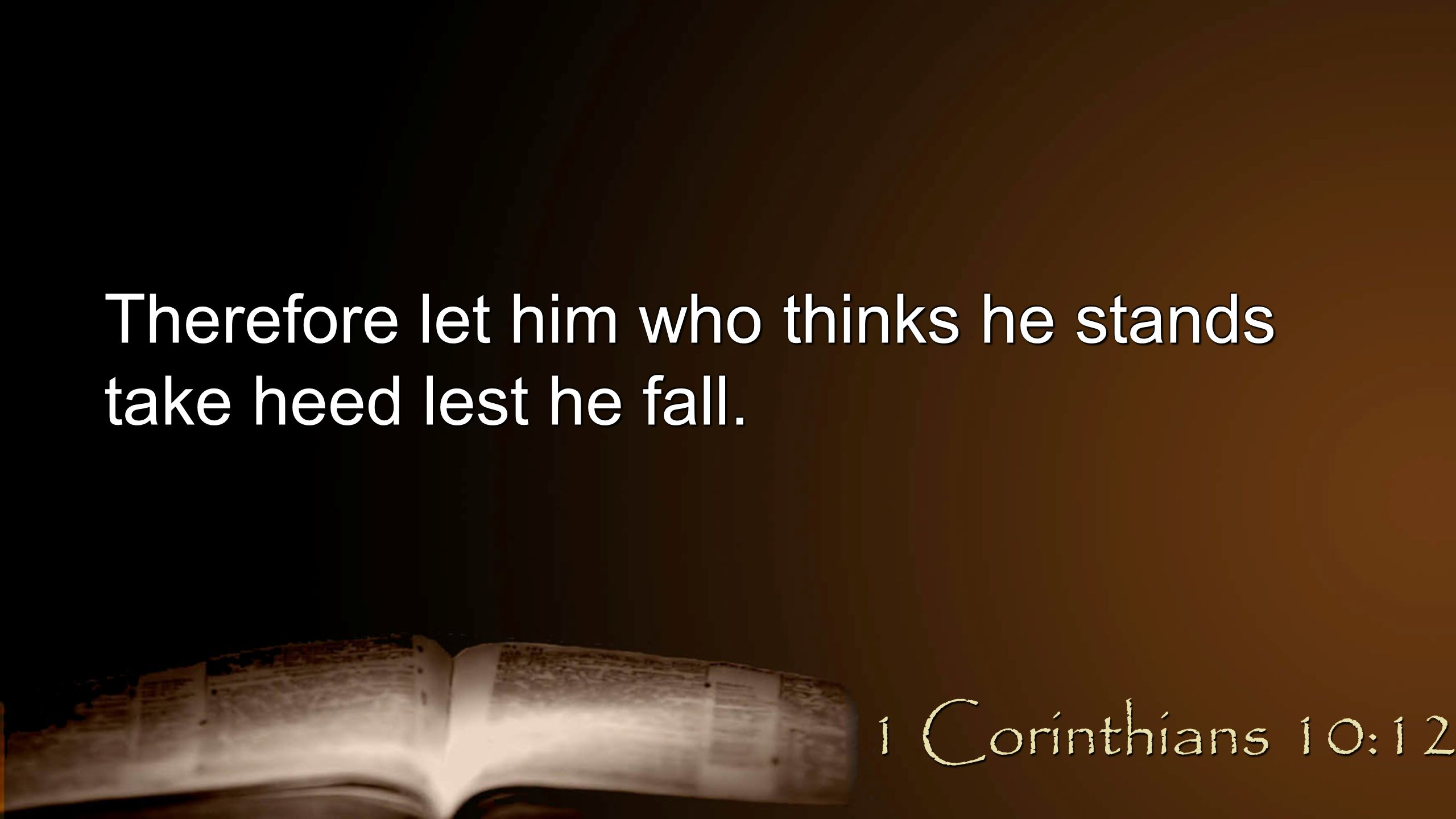 Therefore let him who thinks he stands take heed lest he fall. 1 Corinthians 10:12