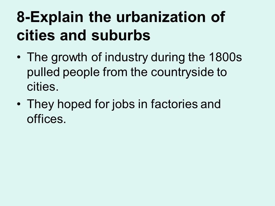 8-Explain the urbanization of cities and suburbs The growth of industry during the 1800s pulled people from the countryside to cities.