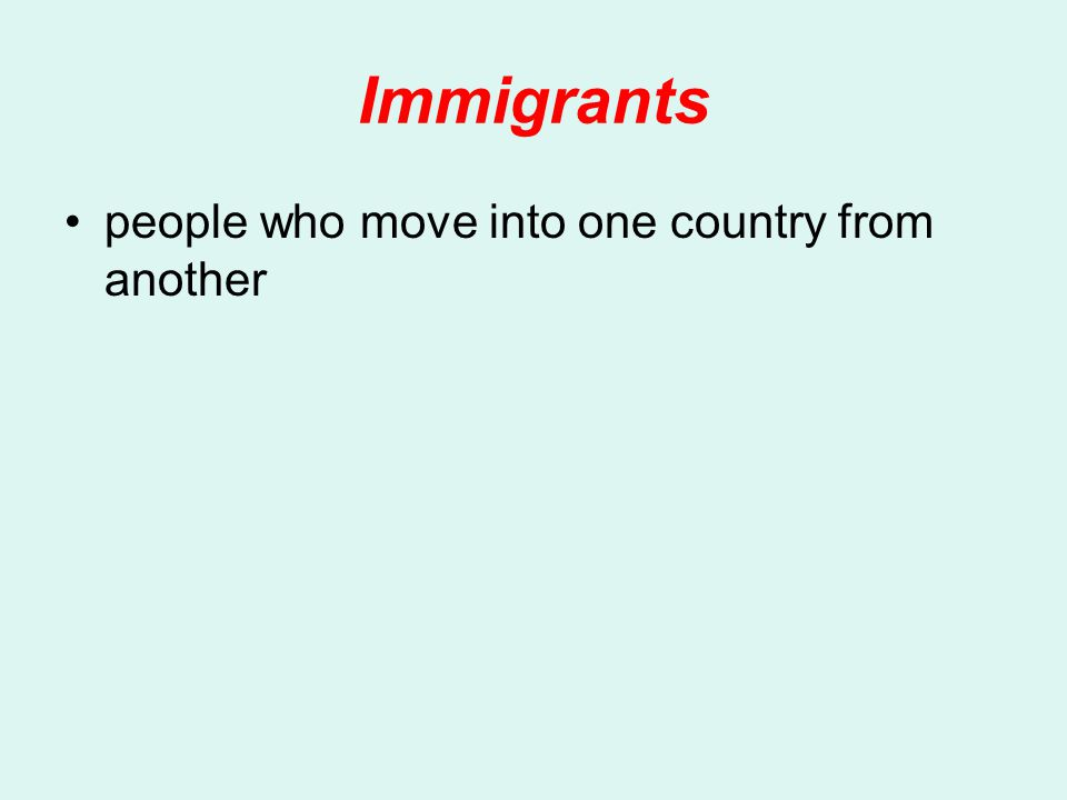 Immigrants people who move into one country from another