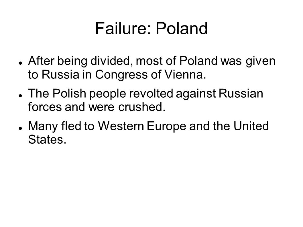 Failure: Poland After being divided, most of Poland was given to Russia in Congress of Vienna. The Polish people revolted against Russian forces and w