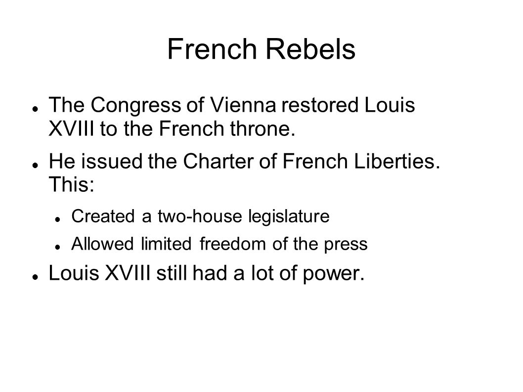 French Rebels The Congress of Vienna restored Louis XVIII to the French throne. He issued the Charter of French Liberties. This: Created a two-house l