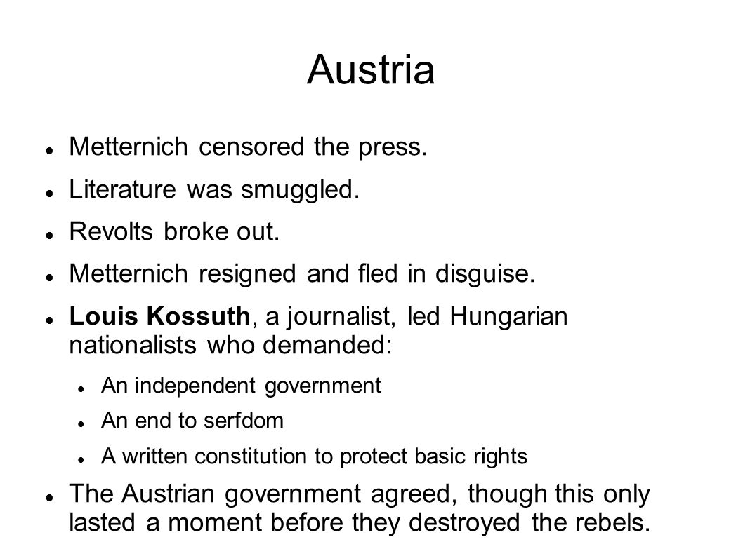 Austria Metternich censored the press. Literature was smuggled. Revolts broke out. Metternich resigned and fled in disguise. Louis Kossuth, a journali