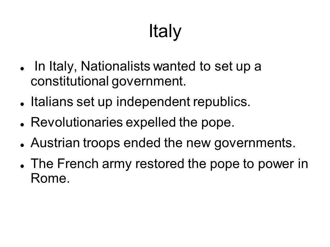 Italy In Italy, Nationalists wanted to set up a constitutional government. Italians set up independent republics. Revolutionaries expelled the pope. A