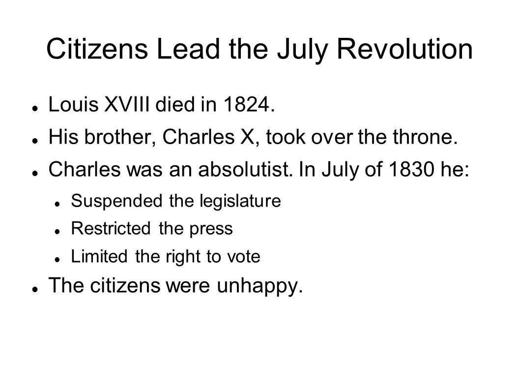 Citizens Lead the July Revolution Louis XVIII died in 1824. His brother, Charles X, took over the throne. Charles was an absolutist. In July of 1830 h