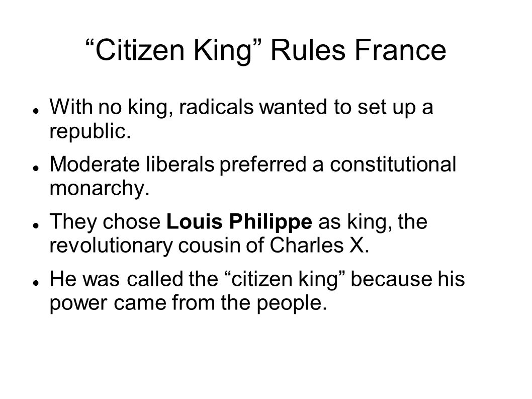 """Citizen King"" Rules France With no king, radicals wanted to set up a republic. Moderate liberals preferred a constitutional monarchy. They chose Loui"
