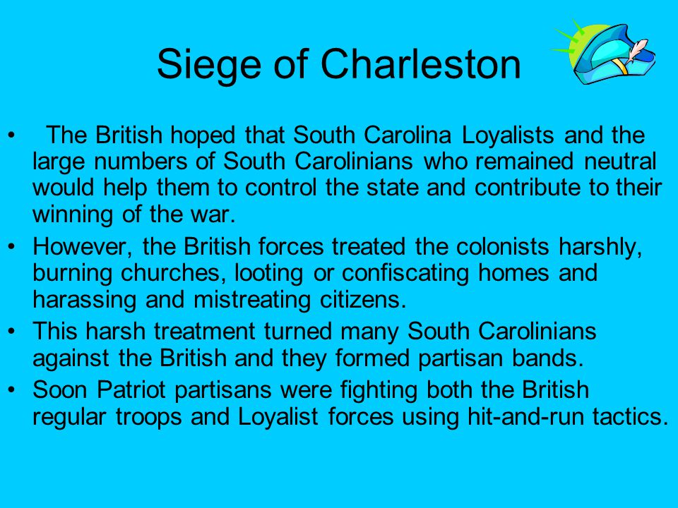 Siege of Charleston The British hoped that South Carolina Loyalists and the large numbers of South Carolinians who remained neutral would help them to