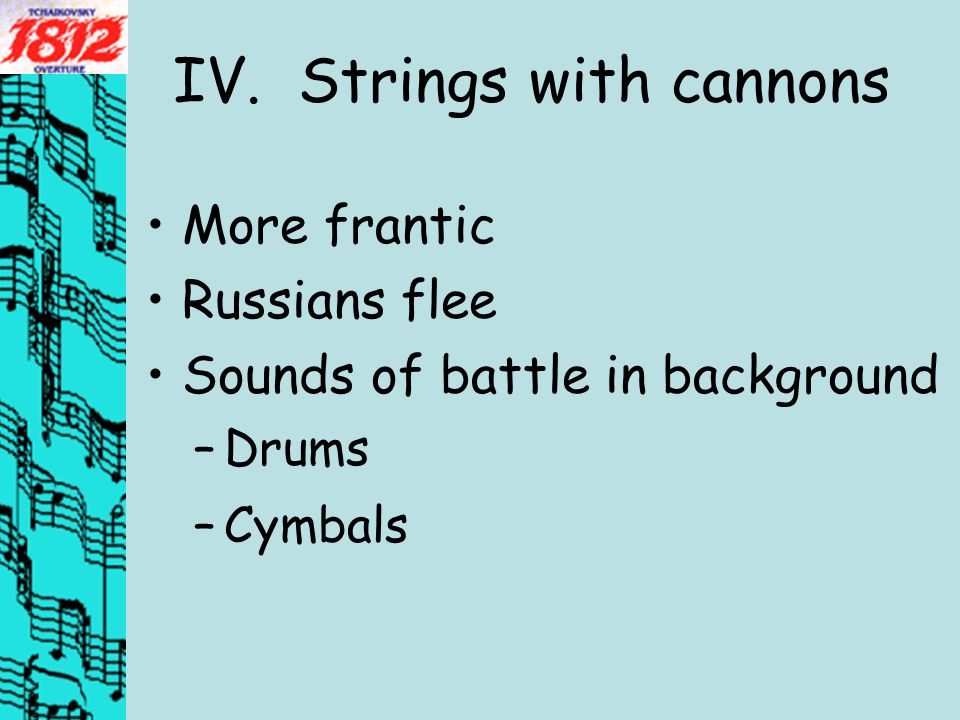 IV. Strings with cannons More frantic Russians flee Sounds of battle in background –Drums –Cymbals