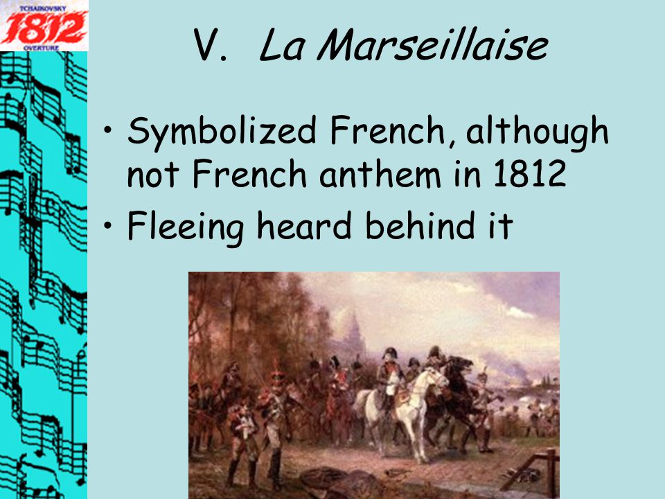 V.La Marseillaise Symbolized French, although not French anthem in 1812 Fleeing heard behind it