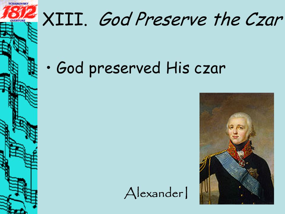 XIII. God Preserve the Czar God preserved His czar Alexander I