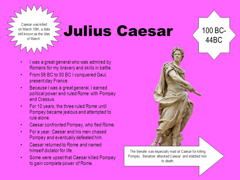 Julius Caesar I was a great general who was admired by Romans for my bravery and skills in battle. From 58 BC to 50 BC I conquered Gaul, present day F