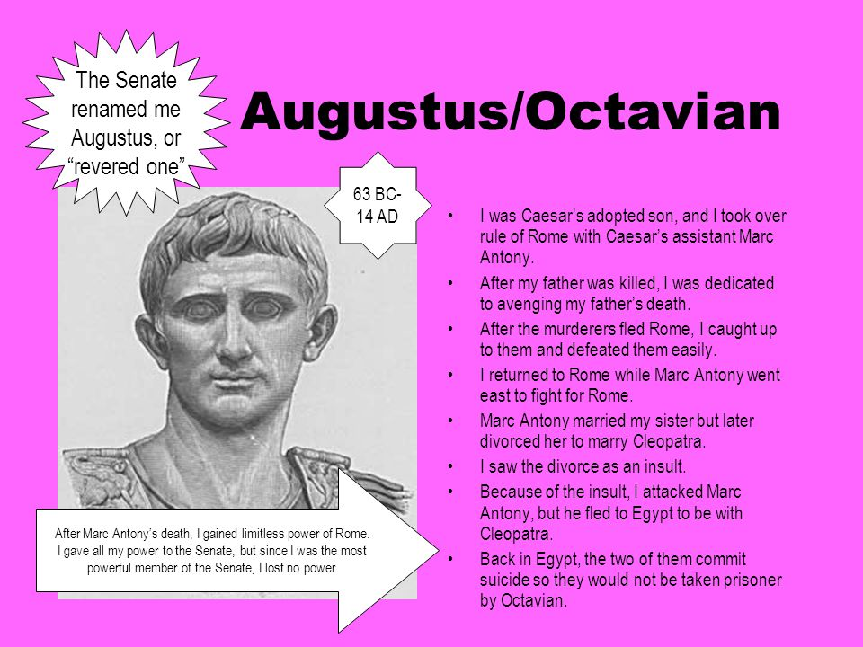 Augustus/Octavian I was Caesar's adopted son, and I took over rule of Rome with Caesar's assistant Marc Antony. After my father was killed, I was dedi