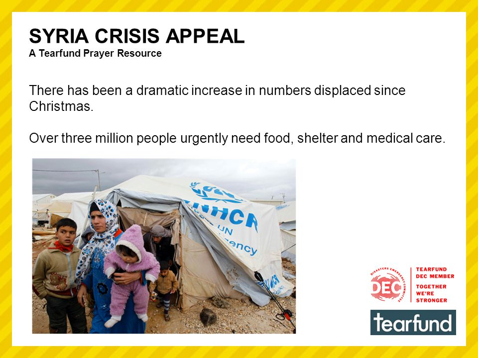 SYRIA CRISIS APPEAL A Tearfund Prayer Resource There has been a dramatic increase in numbers displaced since Christmas.
