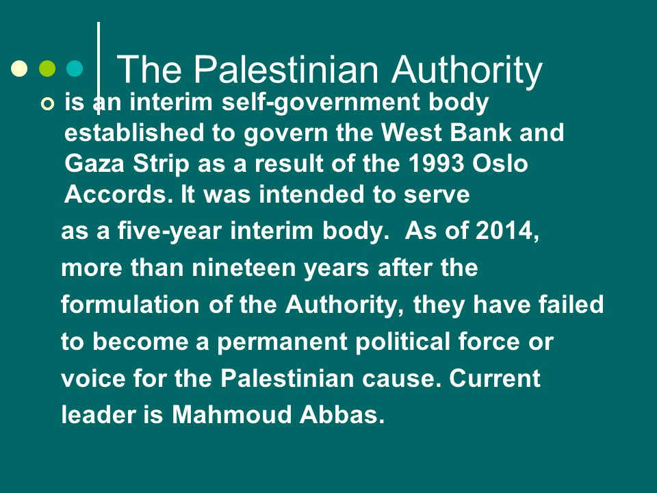 The Palestinian Authority is an interim self-government body established to govern the West Bank and Gaza Strip as a result of the 1993 Oslo Accords.