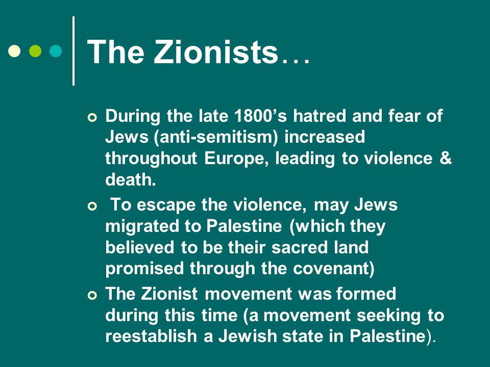 The Zionists… During the late 1800's hatred and fear of Jews (anti-semitism) increased throughout Europe, leading to violence & death.