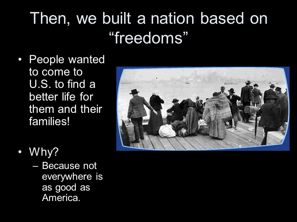 Then, we built a nation based on freedoms People wanted to come to U.S.