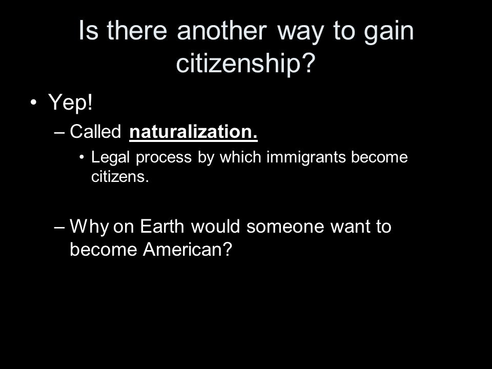 Is there another way to gain citizenship.Yep. –Called naturalization.