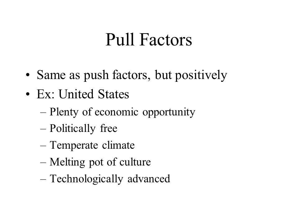 Pull Factors Same as push factors, but positively Ex: United States –Plenty of economic opportunity –Politically free –Temperate climate –Melting pot