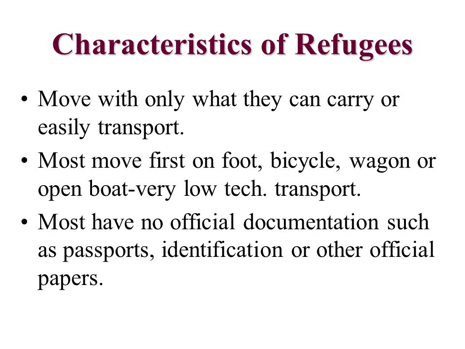 Characteristics of Refugees Move with only what they can carry or easily transport. Most move first on foot, bicycle, wagon or open boat-very low tech