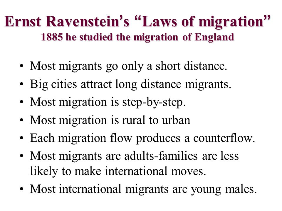 """Ernst Ravenstein's """"Laws of migration"""" 1885 he studied the migration of England Most migrants go only a short distance. Big cities attract long distan"""
