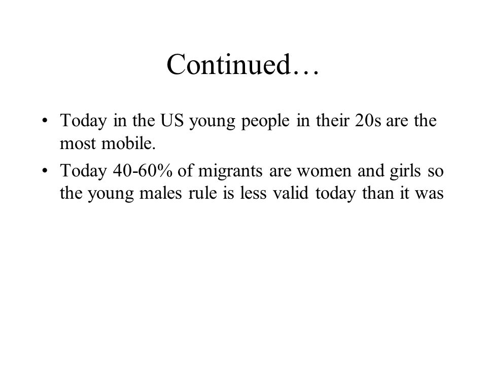 Continued… Today in the US young people in their 20s are the most mobile. Today 40-60% of migrants are women and girls so the young males rule is less
