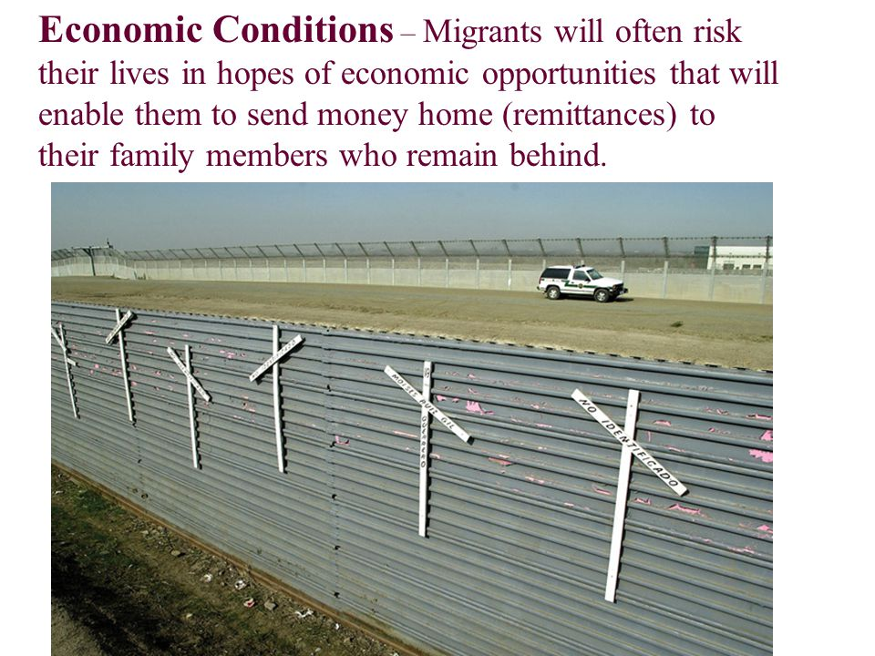 Economic Conditions – Migrants will often risk their lives in hopes of economic opportunities that will enable them to send money home (remittances) t