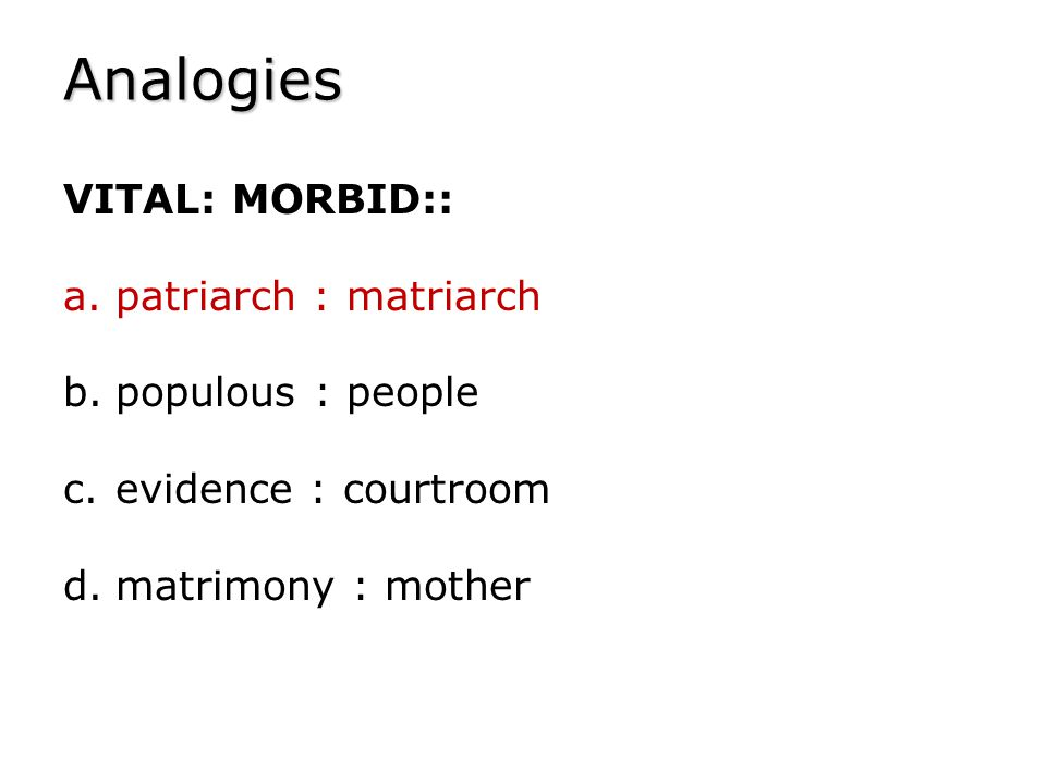 Analogies VITAL: MORBID:: a.patriarch : matriarch b.populous : people c.evidence : courtroom d.matrimony : mother