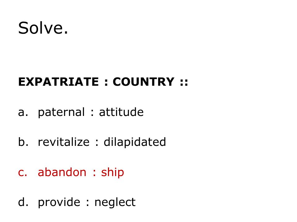 Solve. EXPATRIATE : COUNTRY :: a.paternal : attitude b.revitalize : dilapidated c.abandon : ship d.provide : neglect