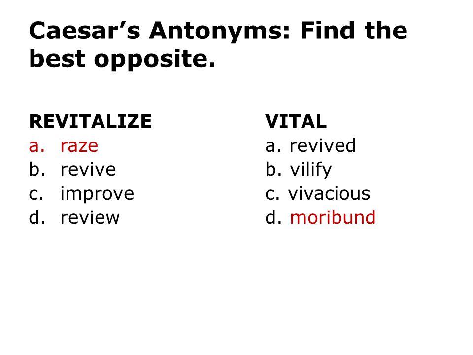 Caesar's Antonyms: Find the best opposite. REVITALIZEVITAL a.razea. revived b.reviveb. vilify c.improvec. vivacious d.reviewd. moribund