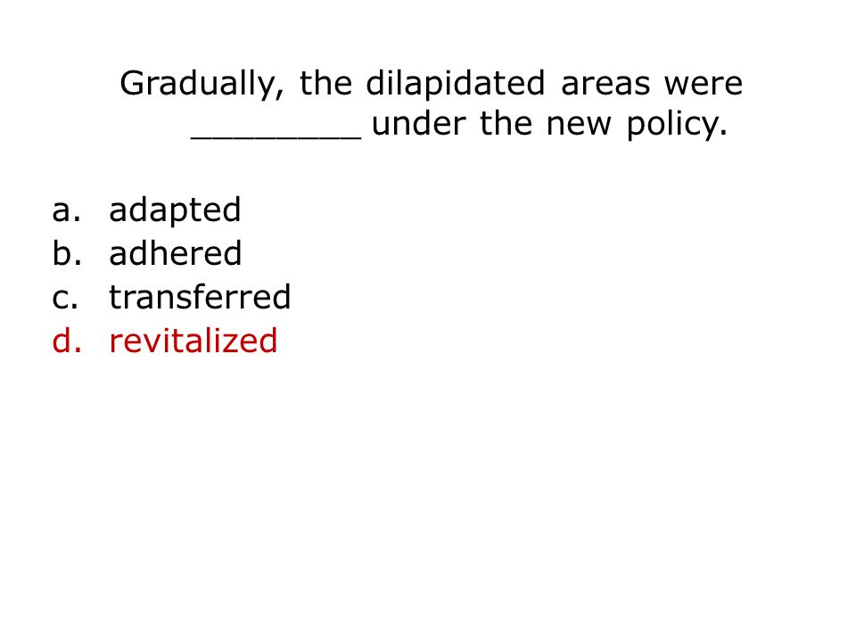 Gradually, the dilapidated areas were ________ under the new policy.