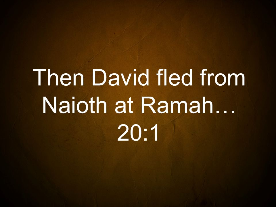 Then David fled from Naioth at Ramah… 20:1