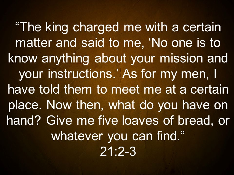 The king charged me with a certain matter and said to me, 'No one is to know anything about your mission and your instructions.' As for my men, I have told them to meet me at a certain place.