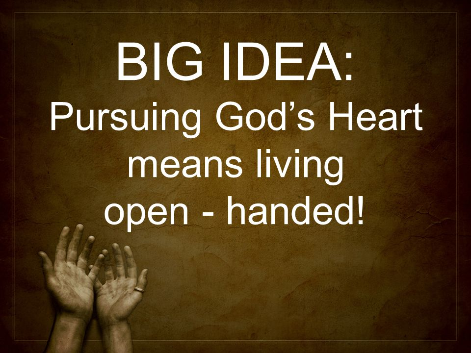 BIG IDEA: Pursuing God's Heart means living open - handed!