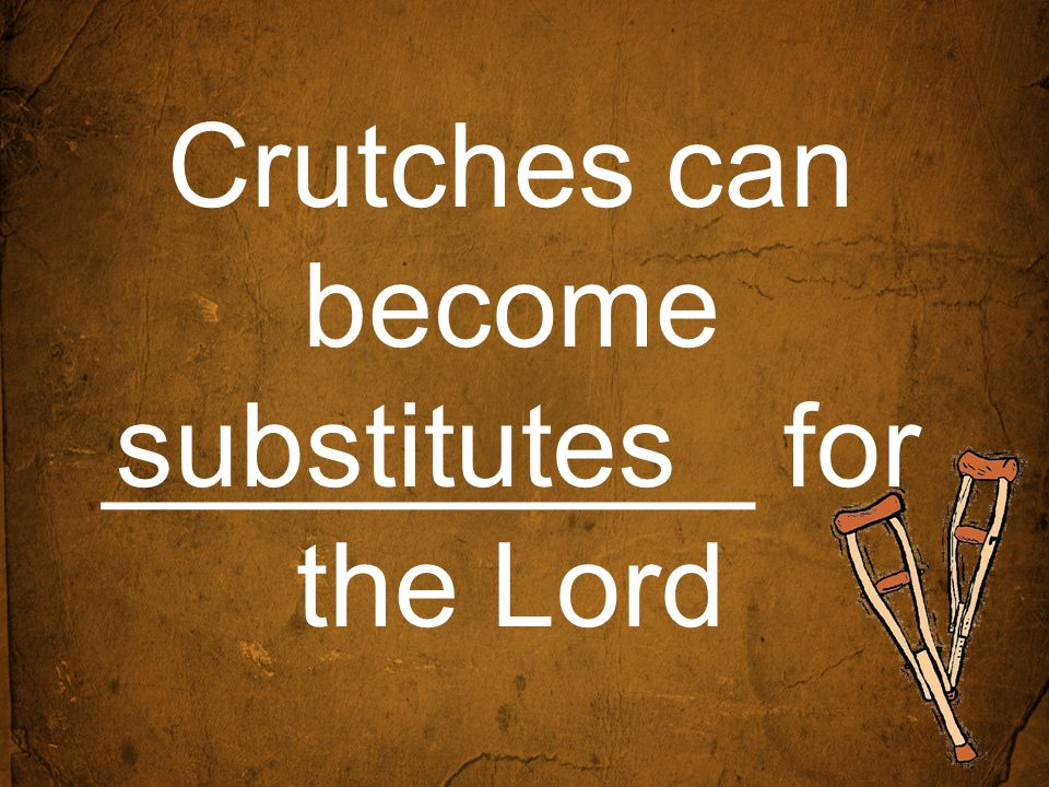 Crutches can become __________ for the Lord substitutes