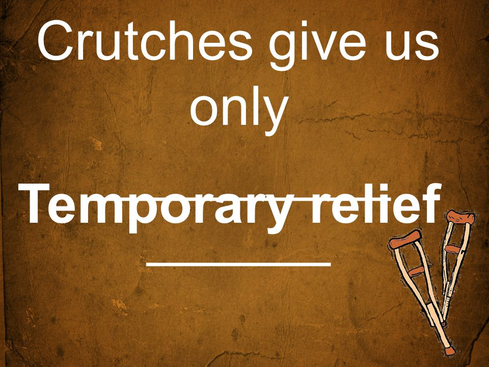 Crutches give us only __________ ______ Temporary relief