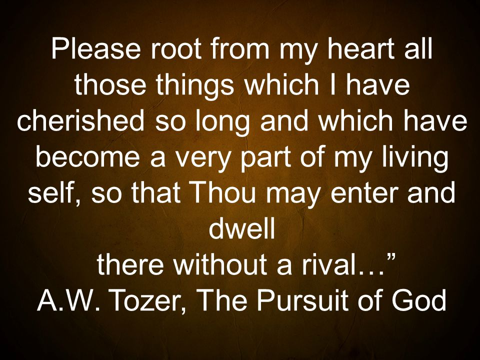 Please root from my heart all those things which I have cherished so long and which have become a very part of my living self, so that Thou may enter and dwell there without a rival… A.W.