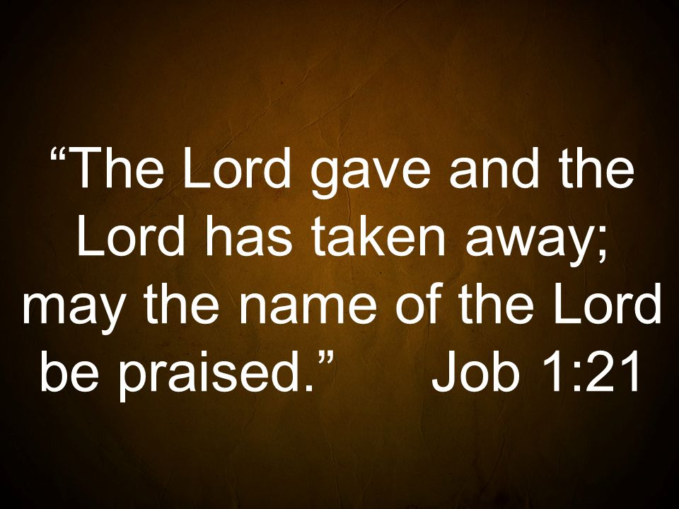 The Lord gave and the Lord has taken away; may the name of the Lord be praised. Job 1:21