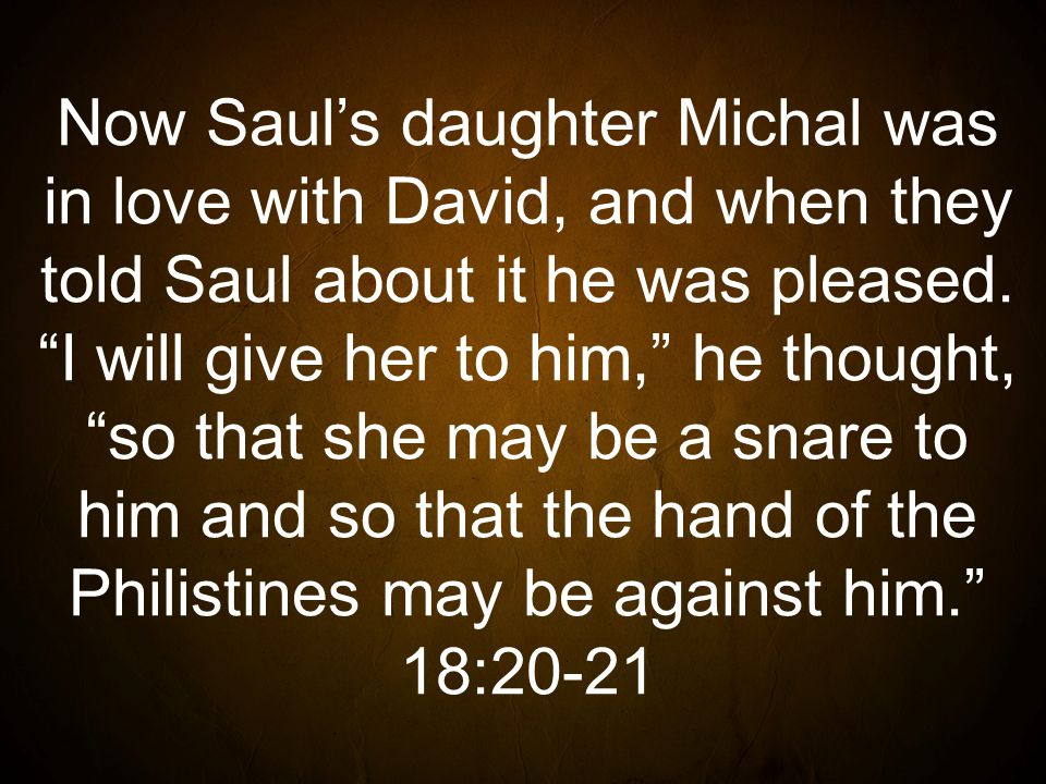 Now Saul's daughter Michal was in love with David, and when they told Saul about it he was pleased.