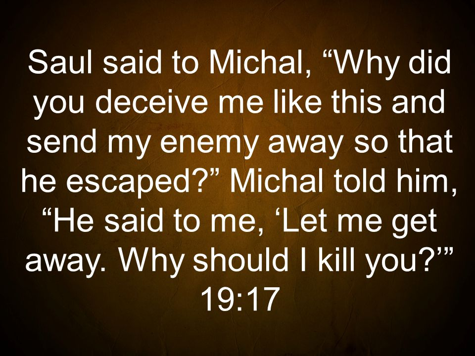 Saul said to Michal, Why did you deceive me like this and send my enemy away so that he escaped Michal told him, He said to me, 'Let me get away.