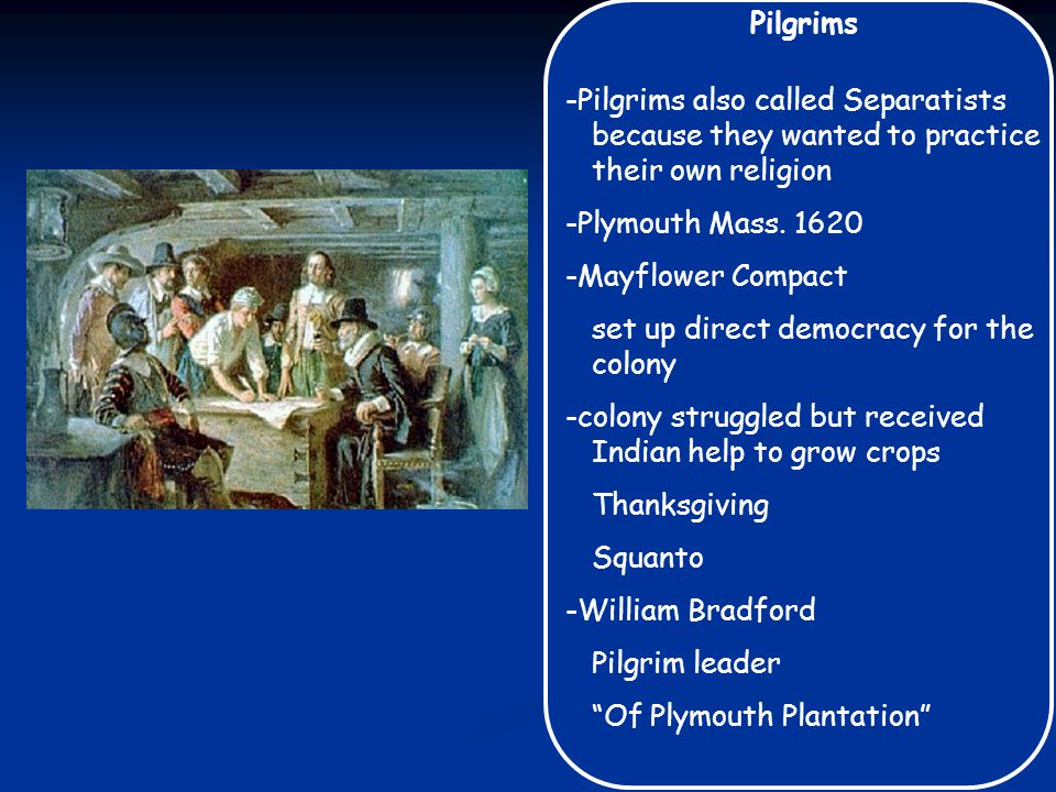 Pilgrims -Pilgrims also called Separatists because they wanted to practice their own religion -Plymouth Mass. 1620 -Mayflower Compact set up direct de