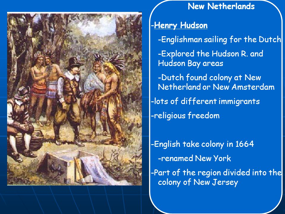 New Netherlands -Henry Hudson -Englishman sailing for the Dutch -Explored the Hudson R.