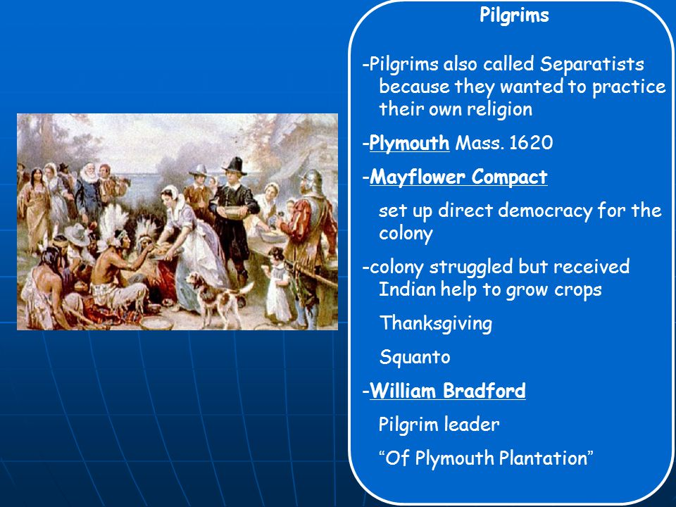Pilgrims -Pilgrims also called Separatists because they wanted to practice their own religion -Plymouth Mass.