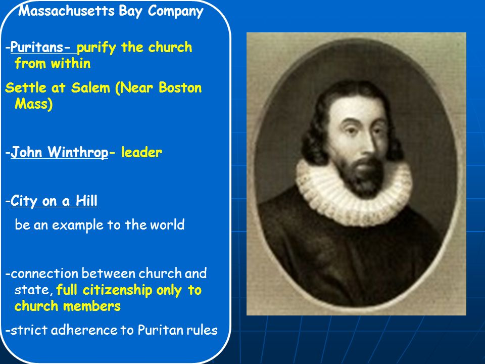 Massachusetts Bay Company -Puritans- purify the church from within Settle at Salem (Near Boston Mass) -John Winthrop- leader -City on a Hill be an example to the world -connection between church and state, full citizenship only to church members -strict adherence to Puritan rules