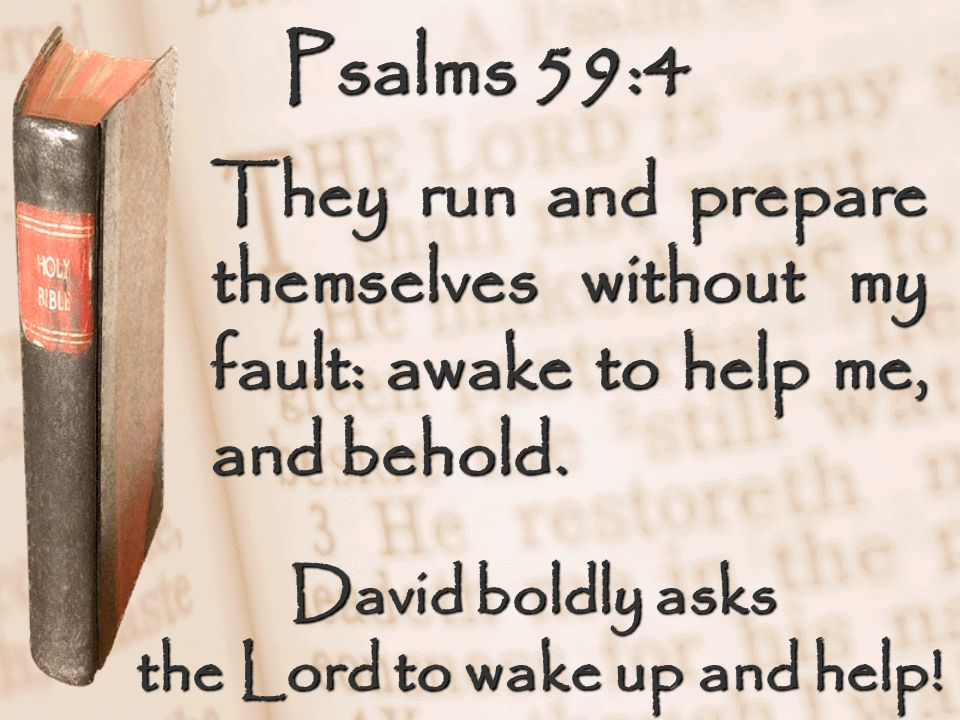 Psalms 59:4 They run and prepare themselves without my fault: awake to help me, and behold. David boldly asks the Lord to wake up and help!