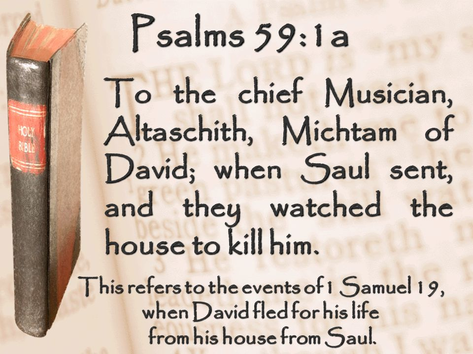 Psalms 59:1a To the chief Musician, Altaschith, Michtam of David; when Saul sent, and they watched the house to kill him. This refers to the events of