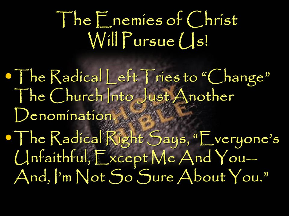 "The Enemies of Christ Will Pursue Us! The Radical Left Tries to ""Change"" The Church Into Just Another Denomination. The Radical Left Tries to ""Change"""