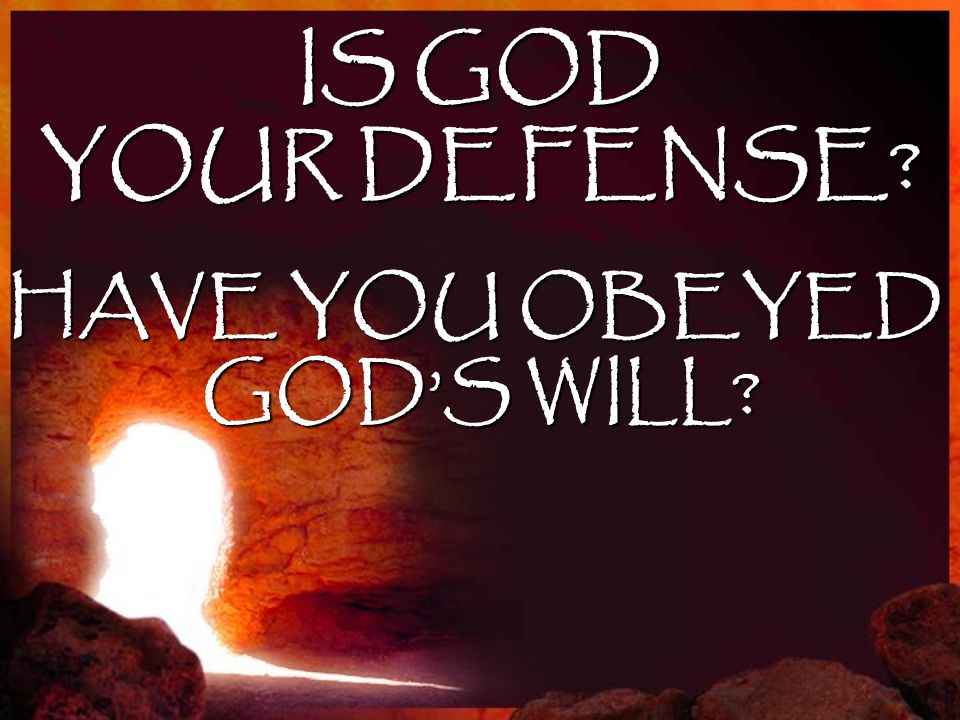 IS GOD YOUR DEFENSE? HAVE YOU OBEYED GOD'S WILL?