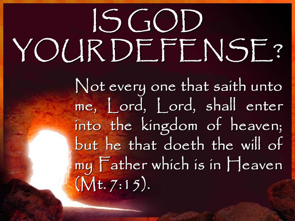 IS GOD YOUR DEFENSE? Not every one that saith unto me, Lord, Lord, shall enter into the kingdom of heaven; but he that doeth the will of my Father whi