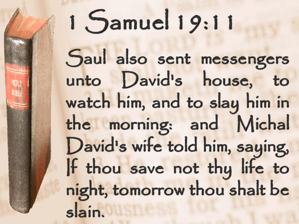 1 Samuel 19:11 Saul also sent messengers unto David s house, to watch him, and to slay him in the morning: and Michal David s wife told him, saying, If thou save not thy life to night, tomorrow thou shalt be slain.